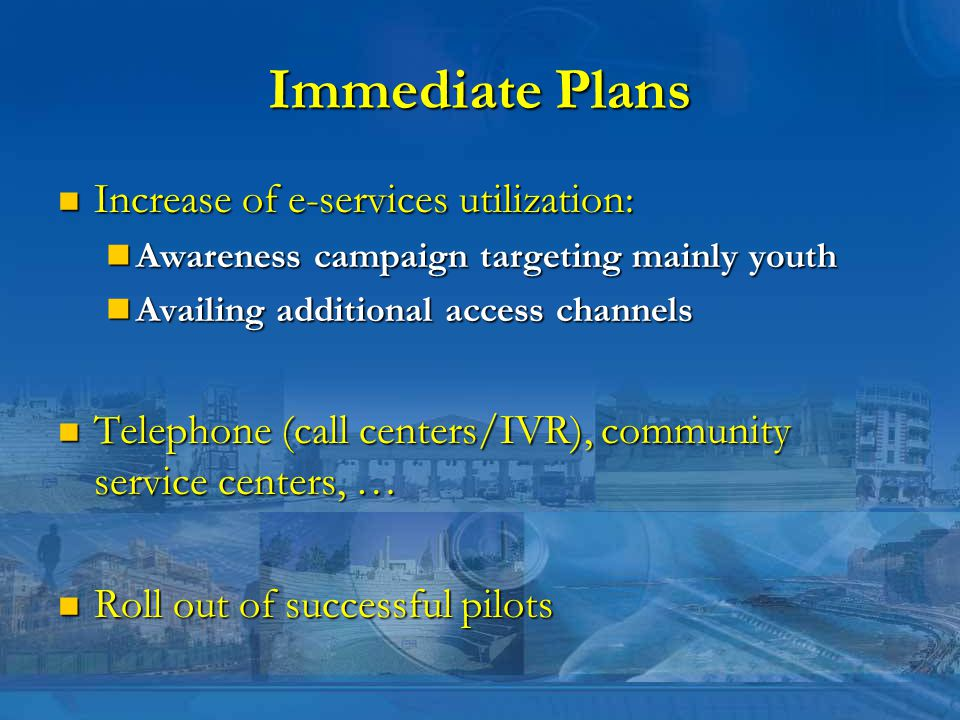 Immediate Plans Increase of e-services utilization: Increase of e-services utilization: Awareness campaign targeting mainly youth Awareness campaign targeting mainly youth Availing additional access channels Availing additional access channels Telephone (call centers/IVR), community service centers, … Telephone (call centers/IVR), community service centers, … Roll out of successful pilots Roll out of successful pilots
