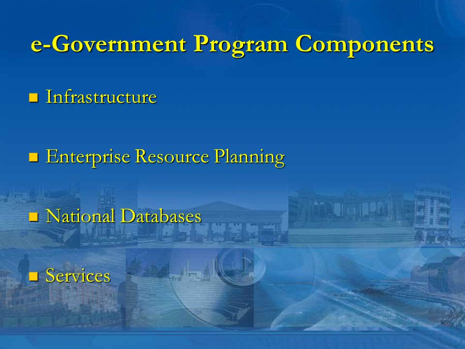 e-Government Program Components Infrastructure Infrastructure Enterprise Resource Planning Enterprise Resource Planning National Databases National Databases Services Services