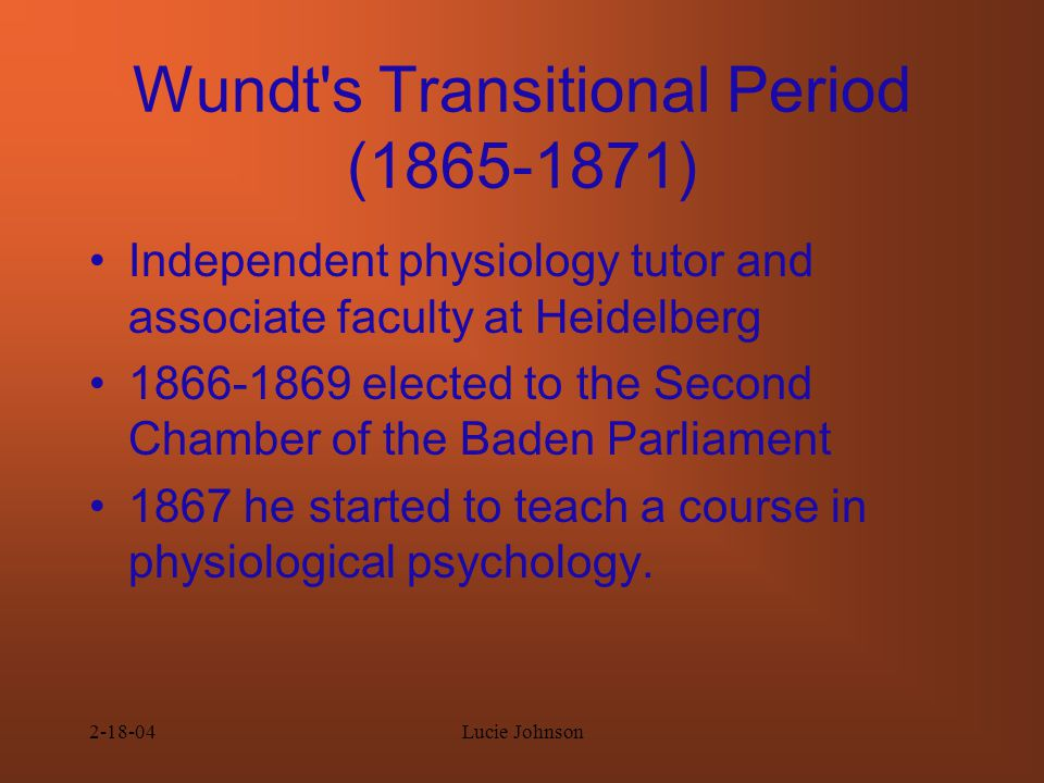 2-18-04Lucie Johnson Wundt s Transitional Period (1865-1871) Independent physiology tutor and associate faculty at Heidelberg 1866-1869 elected to the Second Chamber of the Baden Parliament 1867 he started to teach a course in physiological psychology.