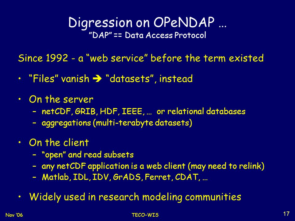 Nov '06TECO-WIS 17 Digression on OPeNDAP … DAP == Data Access Protocol Since 1992 - a web service before the term existed Files vanish  datasets , instead On the server –netCDF, GRIB, HDF, IEEE, … or relational databases –aggregations (multi-terabyte datasets) On the client – open and read subsets –any netCDF application is a web client (may need to relink) –Matlab, IDL, IDV, GrADS, Ferret, CDAT, … Widely used in research modeling communities