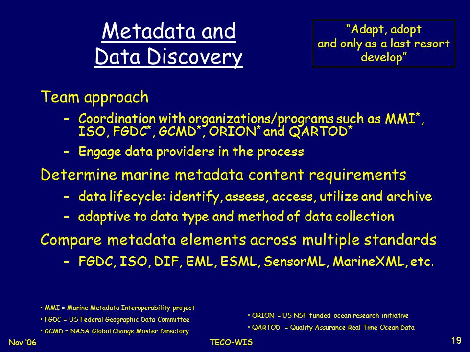 Nov '06TECO-WIS 19 Metadata and Data Discovery Team approach –Coordination with organizations/programs such as MMI *, ISO, FGDC *, GCMD *, ORION * and QARTOD * –Engage data providers in the process Determine marine metadata content requirements –data lifecycle: identify, assess, access, utilize and archive –adaptive to data type and method of data collection Compare metadata elements across multiple standards –FGDC, ISO, DIF, EML, ESML, SensorML, MarineXML, etc.