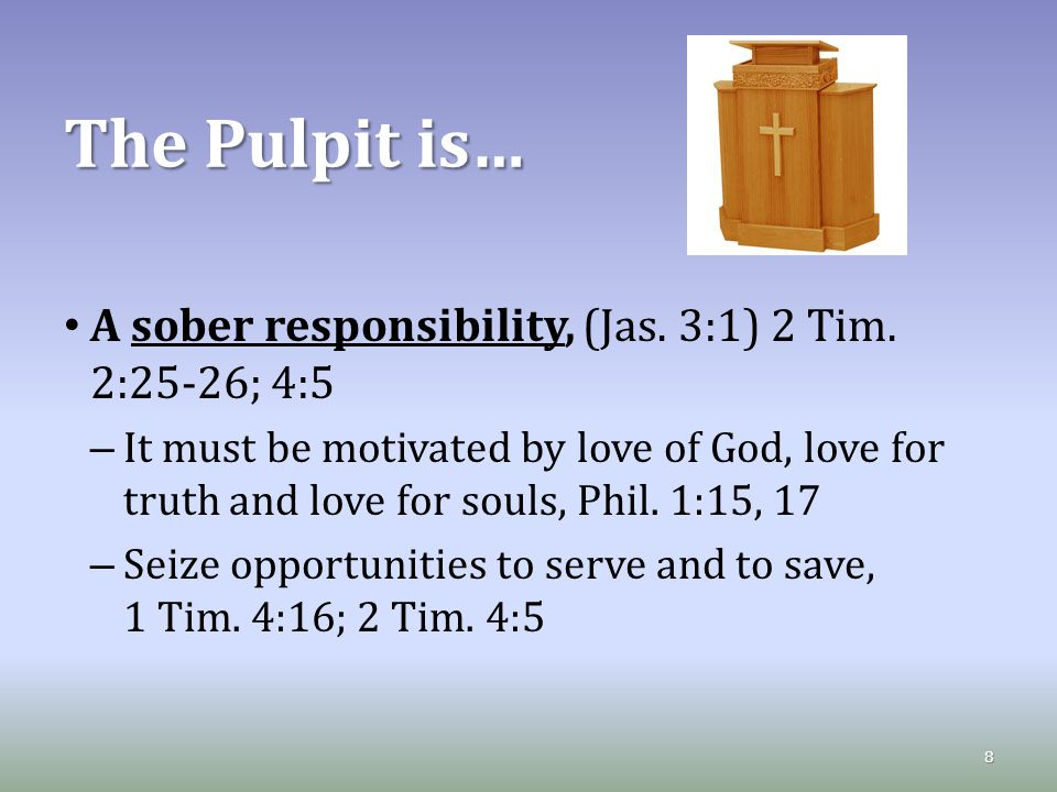 The Pulpit is… A sober responsibility, (Jas. 3:1) 2 Tim.