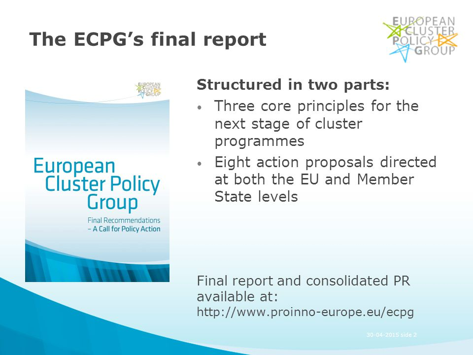 The ECPG's final report Structured in two parts: Three core principles for the next stage of cluster programmes Eight action proposals directed at both the EU and Member State levels Final report and consolidated PR available at: http://www.proinno-europe.eu/ecpg 30-04-2015 side 2