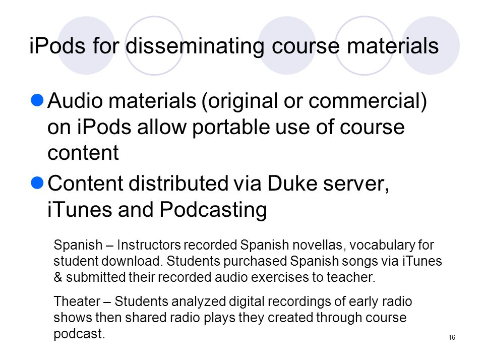 16 iPods for disseminating course materials Audio materials (original or commercial) on iPods allow portable use of course content Content distributed