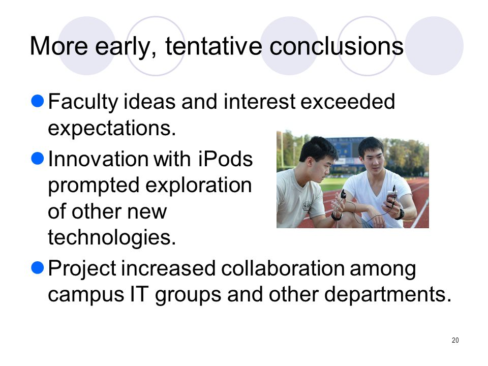 20 More early, tentative conclusions Faculty ideas and interest exceeded expectations. Innovation with iPods prompted exploration of other new technol