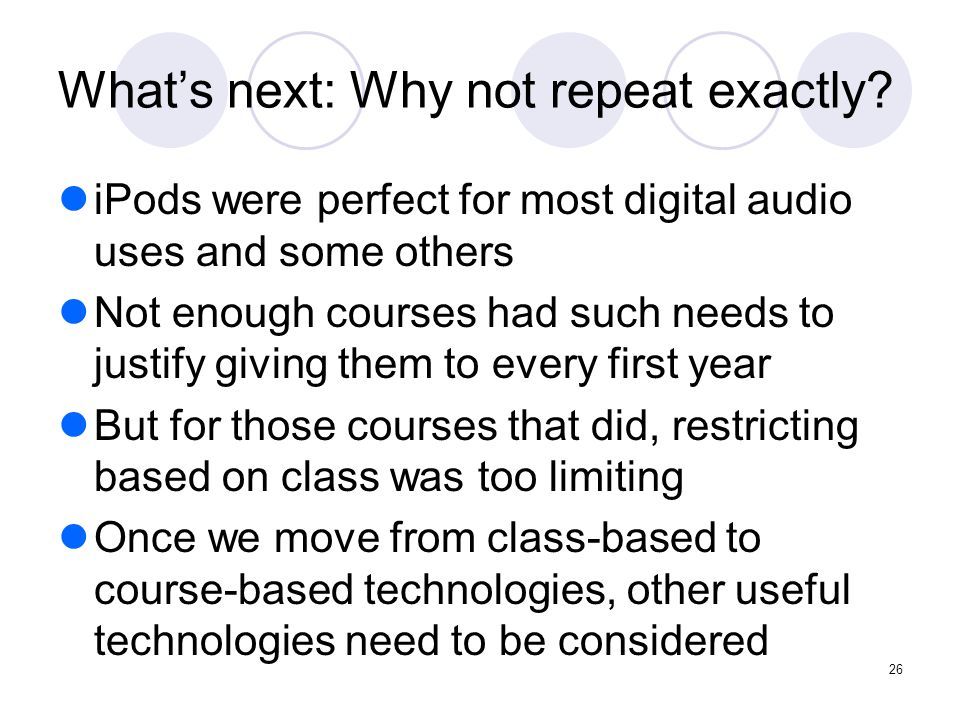 26 What's next: Why not repeat exactly? iPods were perfect for most digital audio uses and some others Not enough courses had such needs to justify gi