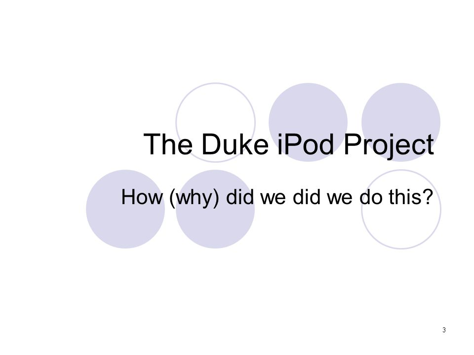 3 The Duke iPod Project How (why) did we did we do this?