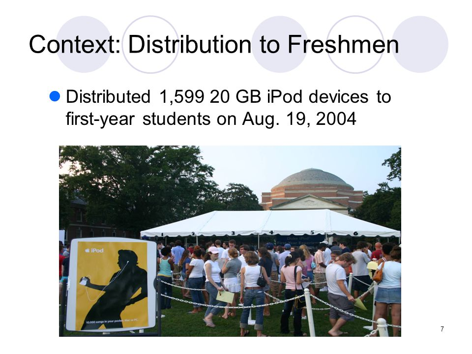 7 Context: Distribution to Freshmen Distributed 1,599 20 GB iPod devices to first-year students on Aug. 19, 2004