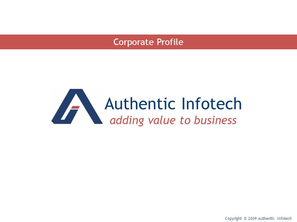 Authentic Infotech adding value to business Copyright © 2009 Authentic Infotech Corporate Profile
