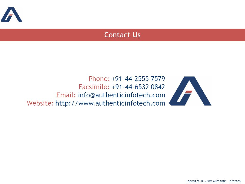 Contact Us Copyright © 2009 Authentic Infotech Phone: +91-44-2555 7579 Facsimile: +91-44-6532 0842 Email: info@authenticinfotech.com Website: http://www.authenticinfotech.com