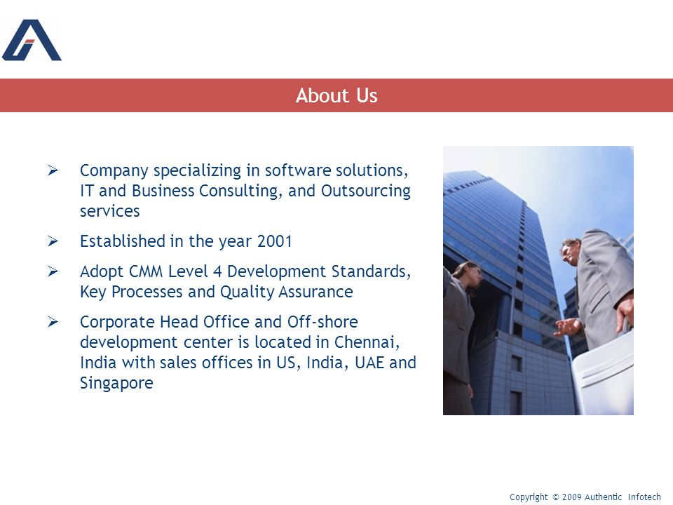  Company specializing in software solutions, IT and Business Consulting, and Outsourcing services  Established in the year 2001  Adopt CMM Level 4 Development Standards, Key Processes and Quality Assurance  Corporate Head Office and Off-shore development center is located in Chennai, India with sales offices in US, India, UAE and Singapore About Us Copyright © 2009 Authentic Infotech