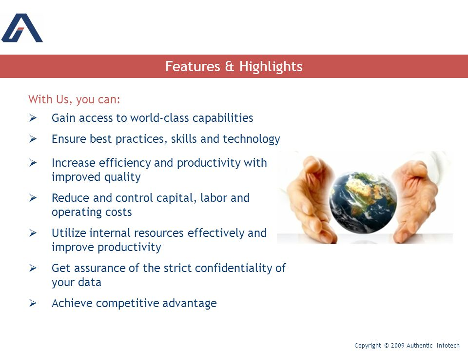 Features & Highlights With Us, you can:  Gain access to world-class capabilities  Ensure best practices, skills and technology  Increase efficiency and productivity with improved quality  Reduce and control capital, labor and operating costs  Utilize internal resources effectively and improve productivity  Get assurance of the strict confidentiality of your data  Achieve competitive advantage Copyright © 2009 Authentic Infotech