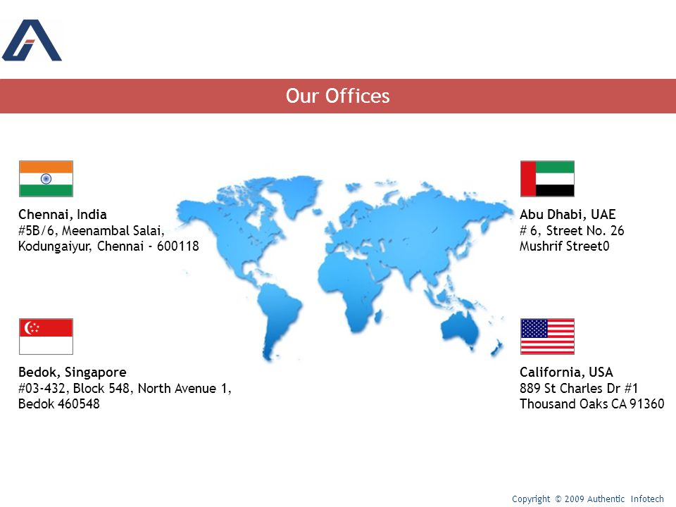 Our Offices Copyright © 2009 Authentic Infotech Chennai, India #5B/6, Meenambal Salai, Kodungaiyur, Chennai - 600118 Bedok, Singapore #03-432, Block 548, North Avenue 1, Bedok 460548 Abu Dhabi, UAE # 6, Street No.