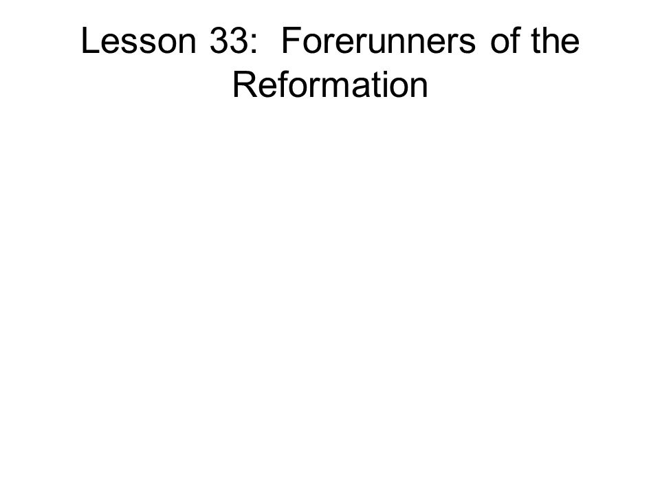 Lesson 33: Forerunners of the Reformation