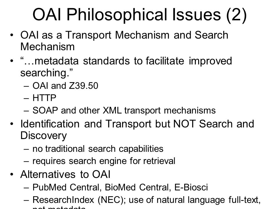 OAI Philosophical Issues (2) OAI as a Transport Mechanism and Search Mechanism …metadata standards to facilitate improved searching. –OAI and Z39.50 –HTTP –SOAP and other XML transport mechanisms Identification and Transport but NOT Search and Discovery –no traditional search capabilities –requires search engine for retrieval Alternatives to OAI –PubMed Central, BioMed Central, E-Biosci –ResearchIndex (NEC); use of natural language full-text, not metadata