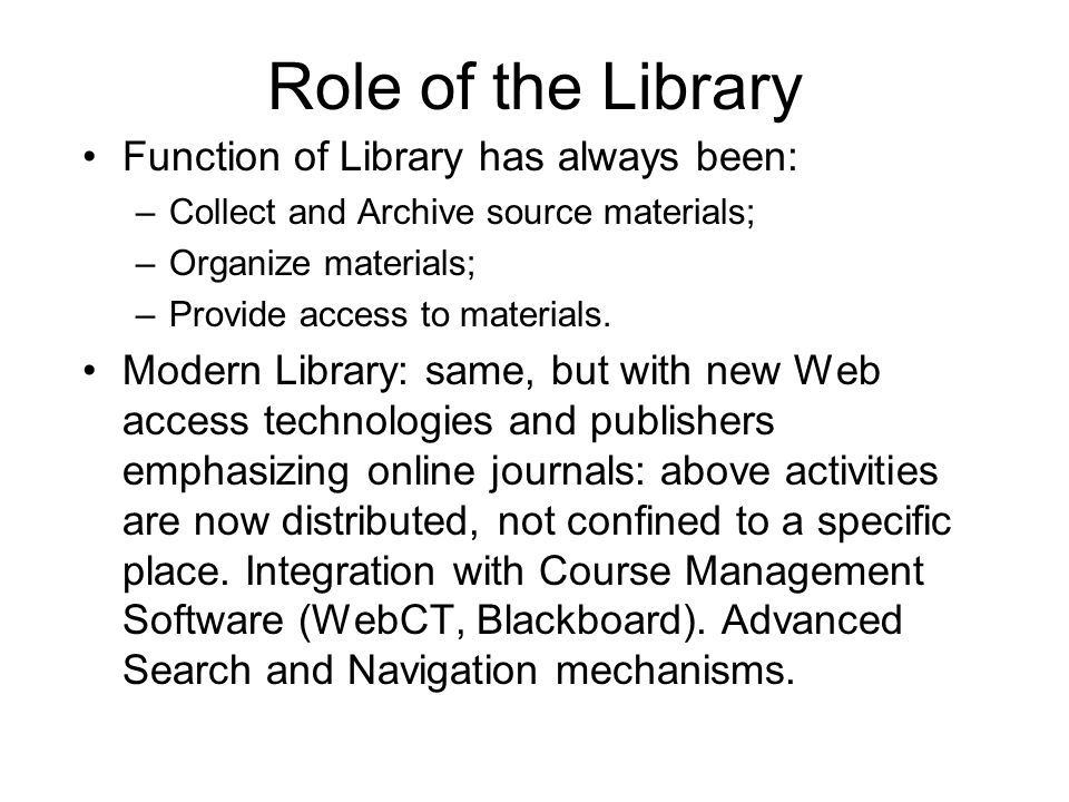 Role of the Library Function of Library has always been: –Collect and Archive source materials; –Organize materials; –Provide access to materials.
