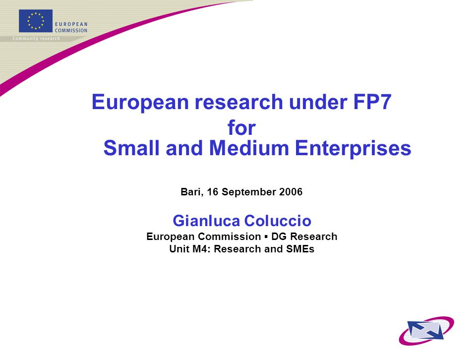 European research under FP7 for Small and Medium Enterprises Bari, 16 September 2006 Gianluca Coluccio European Commission ▪ DG Research Unit M4: Research and SMEs