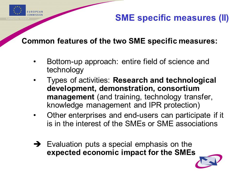 SME specific measures (II) Common features of the two SME specific measures: Bottom-up approach: entire field of science and technology Types of activities: Research and technological development, demonstration, consortium management (and training, technology transfer, knowledge management and IPR protection) Other enterprises and end-users can participate if it is in the interest of the SMEs or SME associations  Evaluation puts a special emphasis on the expected economic impact for the SMEs