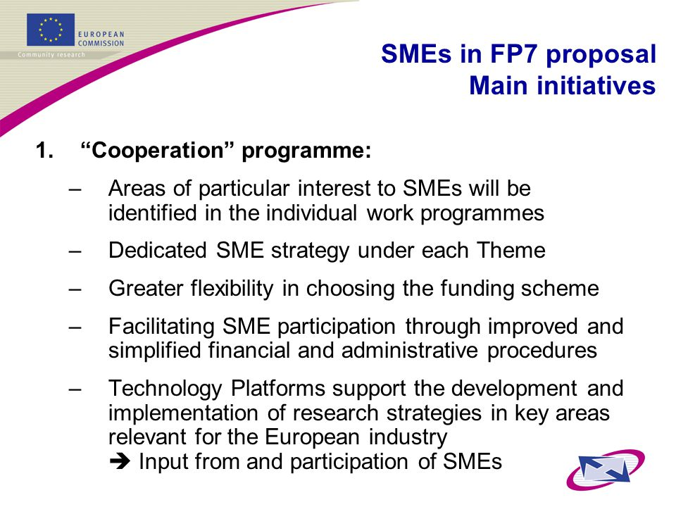1. Cooperation programme: –Areas of particular interest to SMEs will be identified in the individual work programmes –Dedicated SME strategy under each Theme –Greater flexibility in choosing the funding scheme –Facilitating SME participation through improved and simplified financial and administrative procedures –Technology Platforms support the development and implementation of research strategies in key areas relevant for the European industry  Input from and participation of SMEs SMEs in FP7 proposal Main initiatives