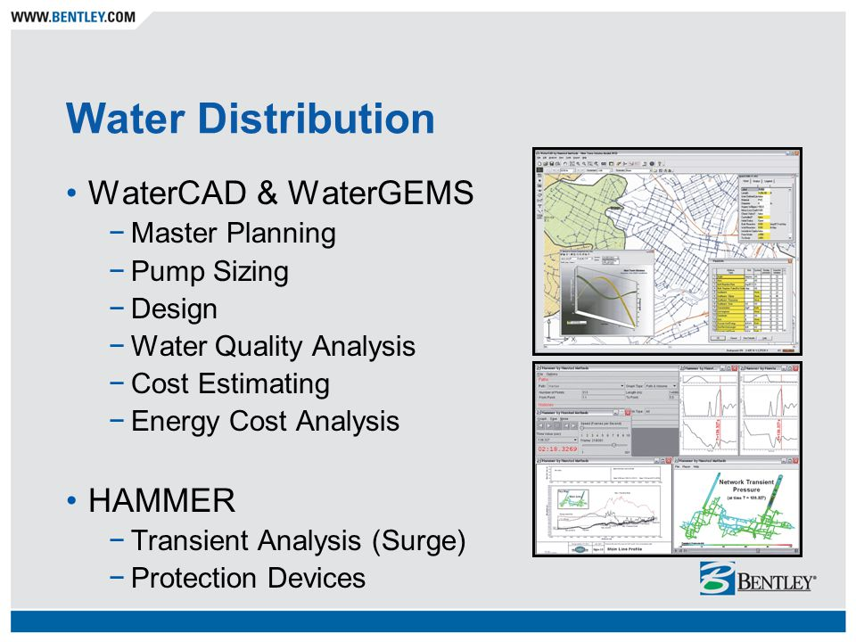 Water Distribution WaterCAD & WaterGEMS −Master Planning −Pump Sizing −Design −Water Quality Analysis −Cost Estimating −Energy Cost Analysis HAMMER −Transient Analysis (Surge) −Protection Devices