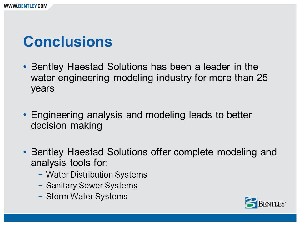 Conclusions Bentley Haestad Solutions has been a leader in the water engineering modeling industry for more than 25 years Engineering analysis and modeling leads to better decision making Bentley Haestad Solutions offer complete modeling and analysis tools for: −Water Distribution Systems −Sanitary Sewer Systems −Storm Water Systems