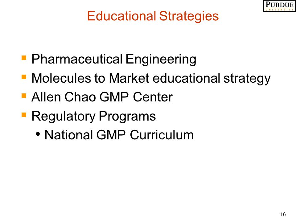 16 Educational Strategies  Pharmaceutical Engineering  Molecules to Market educational strategy  Allen Chao GMP Center  Regulatory Programs National GMP Curriculum