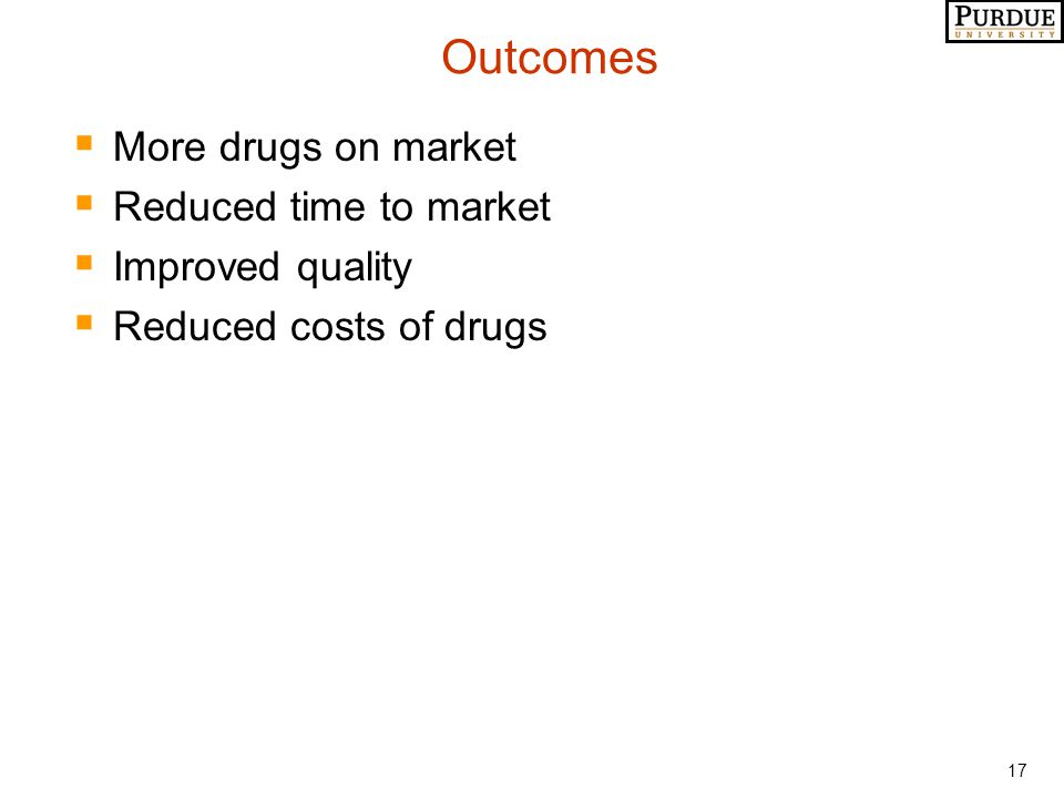 17 Outcomes  More drugs on market  Reduced time to market  Improved quality  Reduced costs of drugs