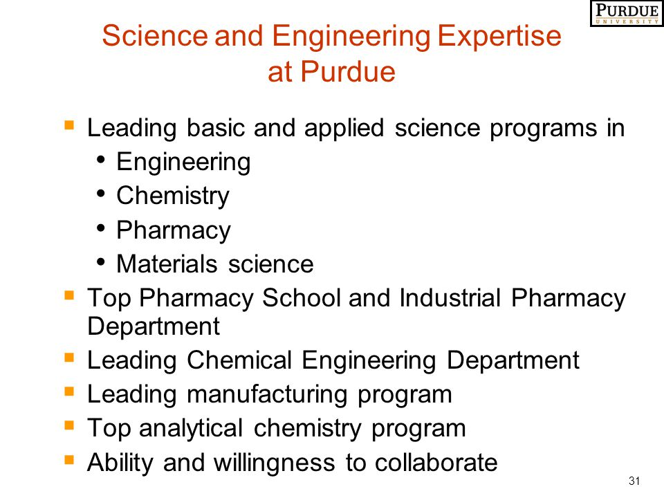 31 Science and Engineering Expertise at Purdue  Leading basic and applied science programs in Engineering Chemistry Pharmacy Materials science  Top Pharmacy School and Industrial Pharmacy Department  Leading Chemical Engineering Department  Leading manufacturing program  Top analytical chemistry program  Ability and willingness to collaborate
