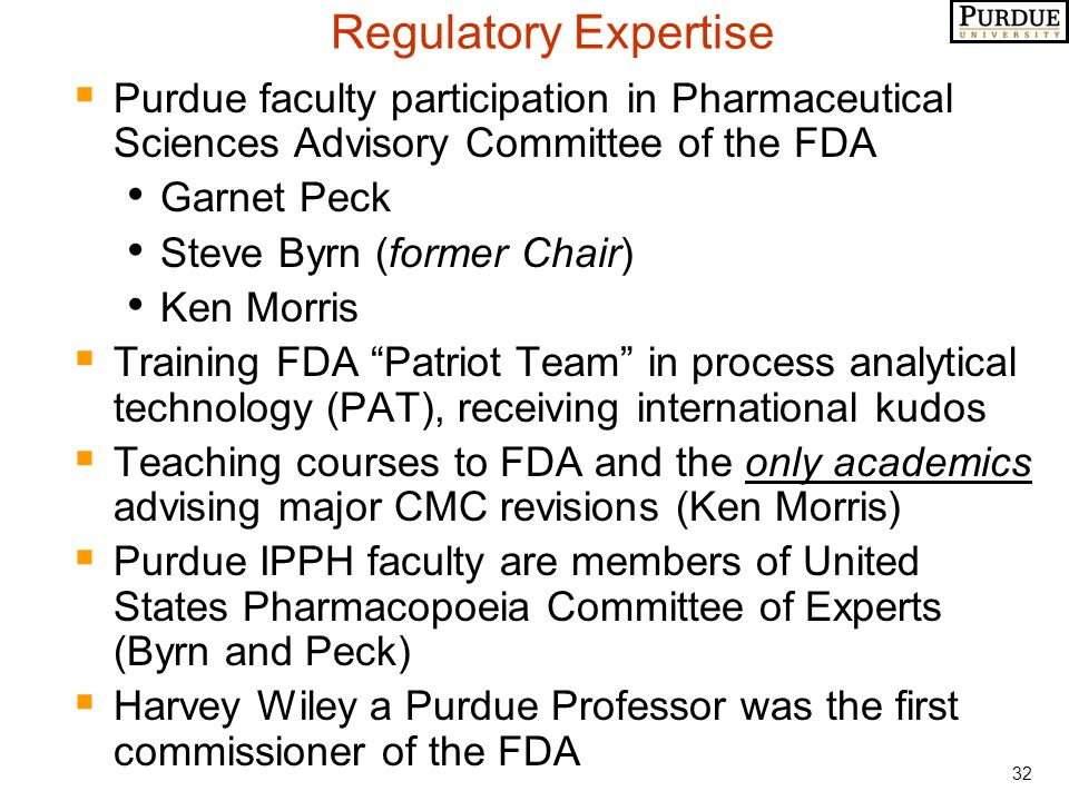32 Regulatory Expertise  Purdue faculty participation in Pharmaceutical Sciences Advisory Committee of the FDA Garnet Peck Steve Byrn (former Chair) Ken Morris  Training FDA Patriot Team in process analytical technology (PAT), receiving international kudos  Teaching courses to FDA and the only academics advising major CMC revisions (Ken Morris)  Purdue IPPH faculty are members of United States Pharmacopoeia Committee of Experts (Byrn and Peck)  Harvey Wiley a Purdue Professor was the first commissioner of the FDA
