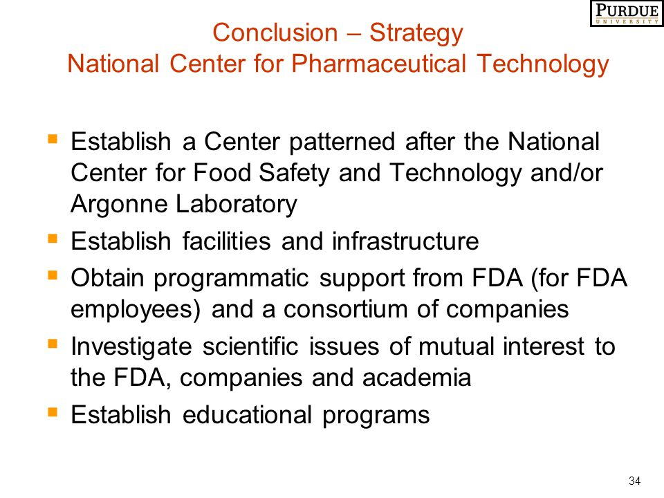 34 Conclusion – Strategy National Center for Pharmaceutical Technology  Establish a Center patterned after the National Center for Food Safety and Technology and/or Argonne Laboratory  Establish facilities and infrastructure  Obtain programmatic support from FDA (for FDA employees) and a consortium of companies  Investigate scientific issues of mutual interest to the FDA, companies and academia  Establish educational programs