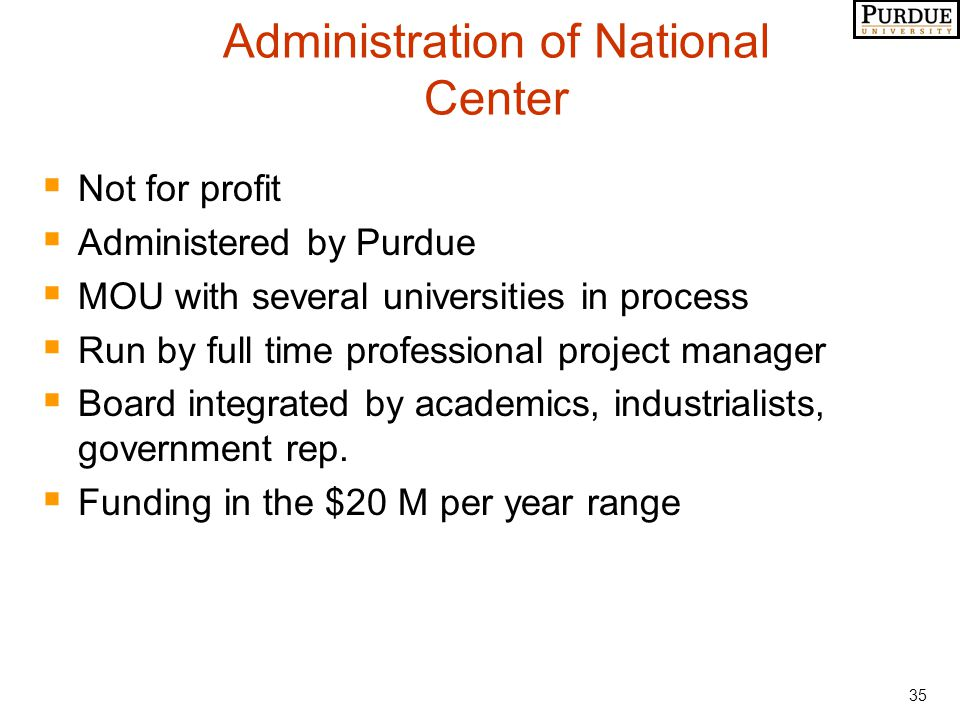 35 Administration of National Center  Not for profit  Administered by Purdue  MOU with several universities in process  Run by full time professional project manager  Board integrated by academics, industrialists, government rep.