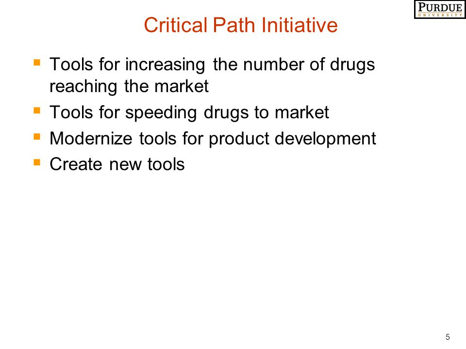 5 Critical Path Initiative  Tools for increasing the number of drugs reaching the market  Tools for speeding drugs to market  Modernize tools for p