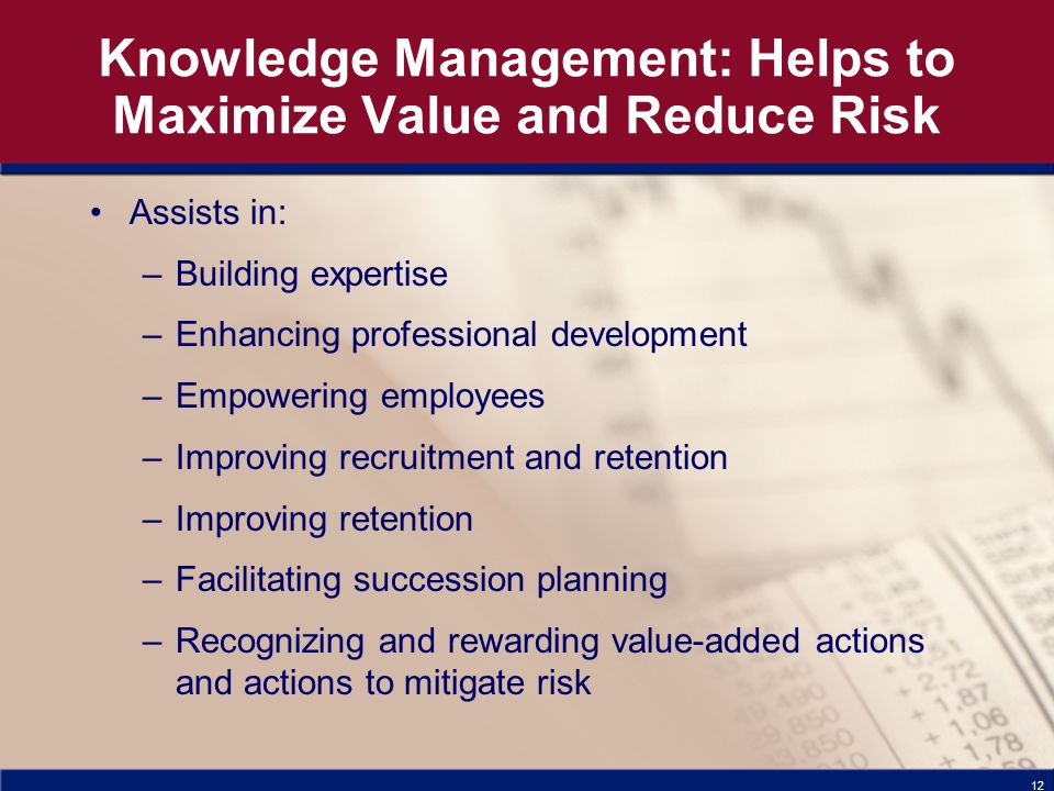 12 Knowledge Management: Helps to Maximize Value and Reduce Risk Assists in: –Building expertise –Enhancing professional development –Empowering employees –Improving recruitment and retention –Improving retention –Facilitating succession planning –Recognizing and rewarding value-added actions and actions to mitigate risk