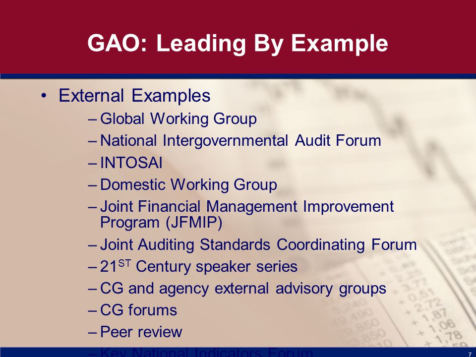 7 GAO: Leading By Example External Examples –Global Working Group –National Intergovernmental Audit Forum –INTOSAI –Domestic Working Group –Joint Financial Management Improvement Program (JFMIP) –Joint Auditing Standards Coordinating Forum –21 ST Century speaker series –CG and agency external advisory groups –CG forums –Peer review –Key National Indicators Forum