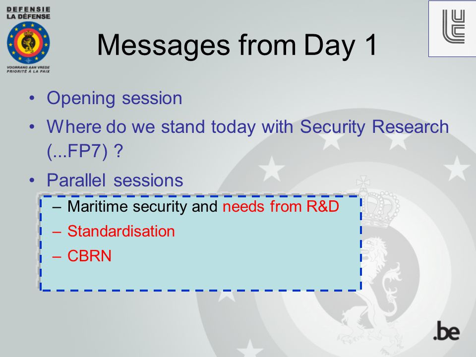Messages from Day 1 Opening session Where do we stand today with Security Research (...FP7) ? Parallel sessions –Maritime security and needs from R&D
