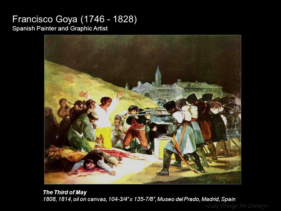 ~Lake Oswego Art Literacy~ Francisco Goya (1746 - 1828) Spanish Painter and Graphic Artist The Third of May 1808, 1814, oil on canvas, 104-3/4 x 135-7/8 , Museo del Prado, Madrid, Spain