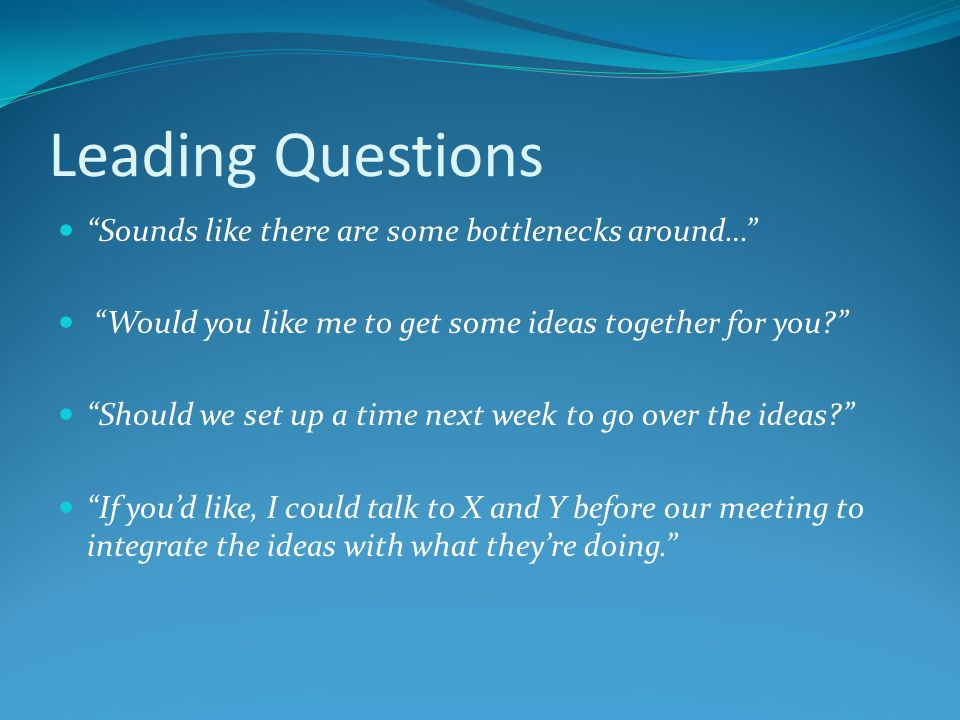 Leading Questions Sounds like there are some bottlenecks around… Would you like me to get some ideas together for you Should we set up a time next week to go over the ideas If you'd like, I could talk to X and Y before our meeting to integrate the ideas with what they're doing.