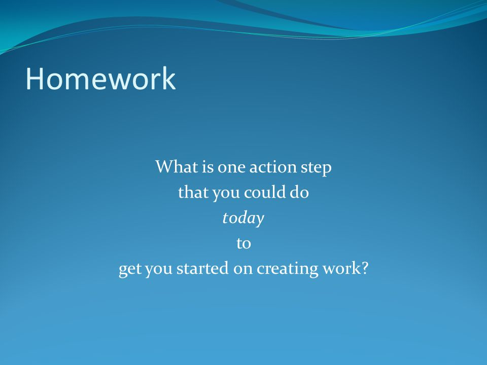 Homework What is one action step that you could do today to get you started on creating work