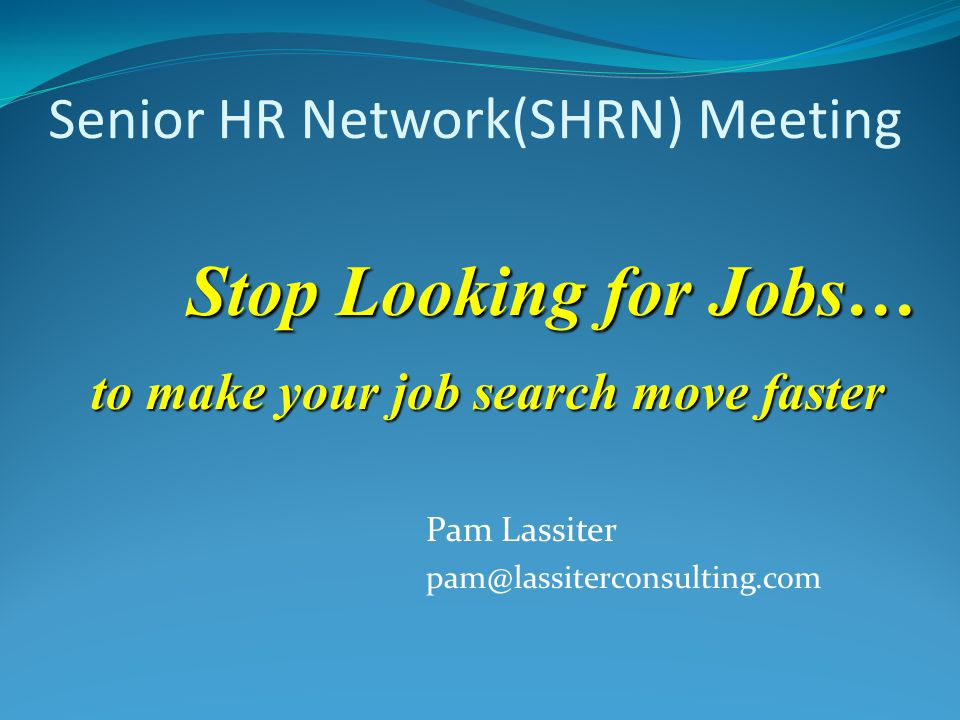 Senior HR Network(SHRN) Meeting Pam Lassiter pam@lassiterconsulting.com Stop Looking for Jobs… to make your job search move faster