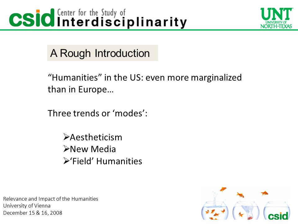 Humanities in the US: even more marginalized than in Europe… Three trends or 'modes':  Aestheticism  New Media  'Field' Humanities Relevance and Impact of the Humanities University of Vienna December 15 & 16, 2008 A Rough Introduction