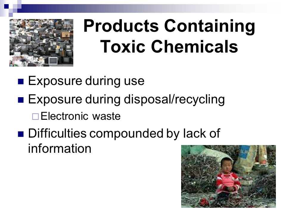Products Containing Toxic Chemicals Exposure during use Exposure during disposal/recycling  Electronic waste Difficulties compounded by lack of information