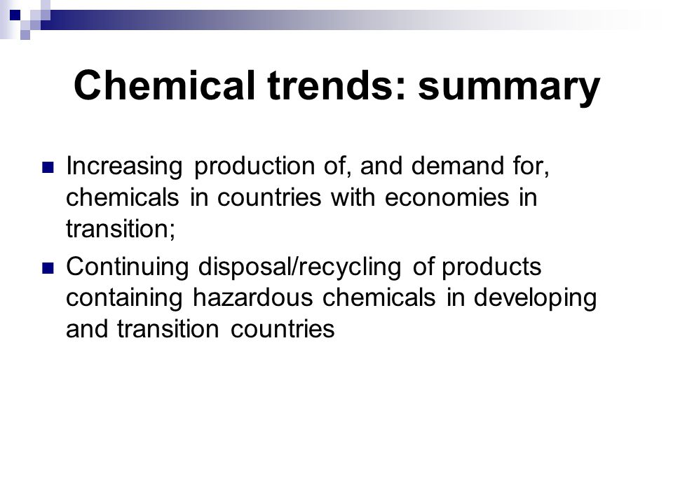 Chemical trends: summary Increasing production of, and demand for, chemicals in countries with economies in transition; Continuing disposal/recycling