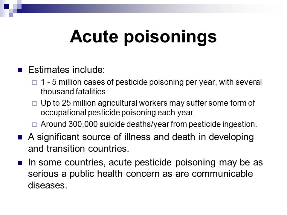 Acute poisonings Estimates include:  1 - 5 million cases of pesticide poisoning per year, with several thousand fatalities  Up to 25 million agricultural workers may suffer some form of occupational pesticide poisoning each year.