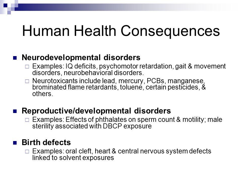 Human Health Consequences Neurodevelopmental disorders  Examples: IQ deficits, psychomotor retardation, gait & movement disorders, neurobehavioral di