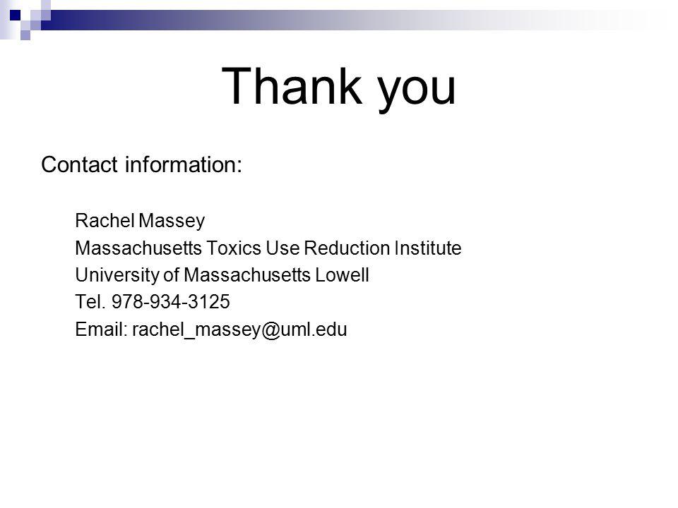 Thank you Contact information: Rachel Massey Massachusetts Toxics Use Reduction Institute University of Massachusetts Lowell Tel. 978-934-3125 Email: