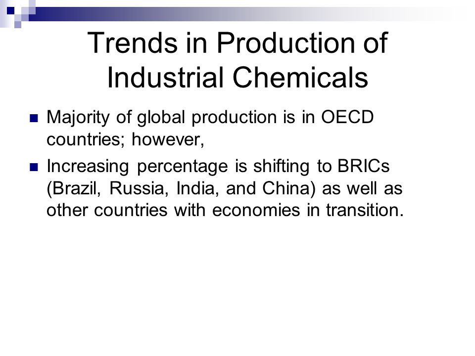 Trends in Production of Industrial Chemicals Majority of global production is in OECD countries; however, Increasing percentage is shifting to BRICs (