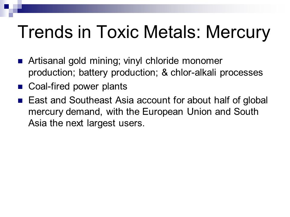 Trends in Toxic Metals: Mercury Artisanal gold mining; vinyl chloride monomer production; battery production; & chlor-alkali processes Coal-fired power plants East and Southeast Asia account for about half of global mercury demand, with the European Union and South Asia the next largest users.