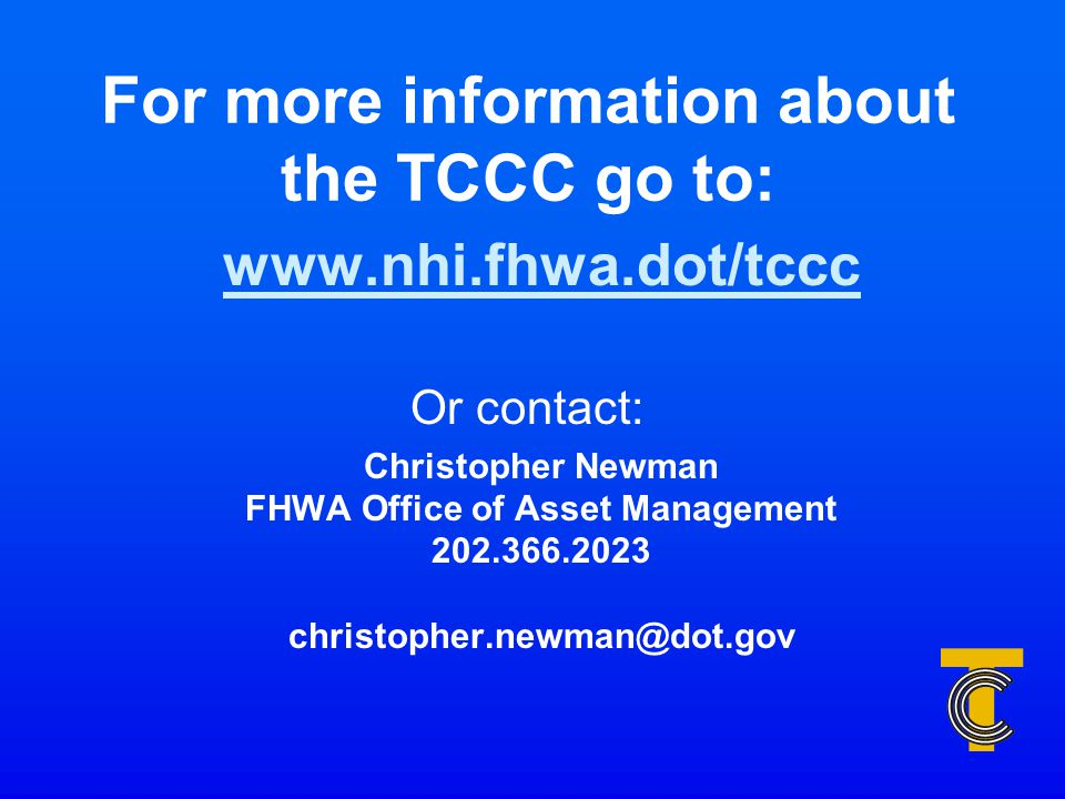 For more information about the TCCC go to: www.nhi.fhwa.dot/tccc Or contact: Christopher Newman FHWA Office of Asset Management 202.366.2023 christopher.newman@dot.gov