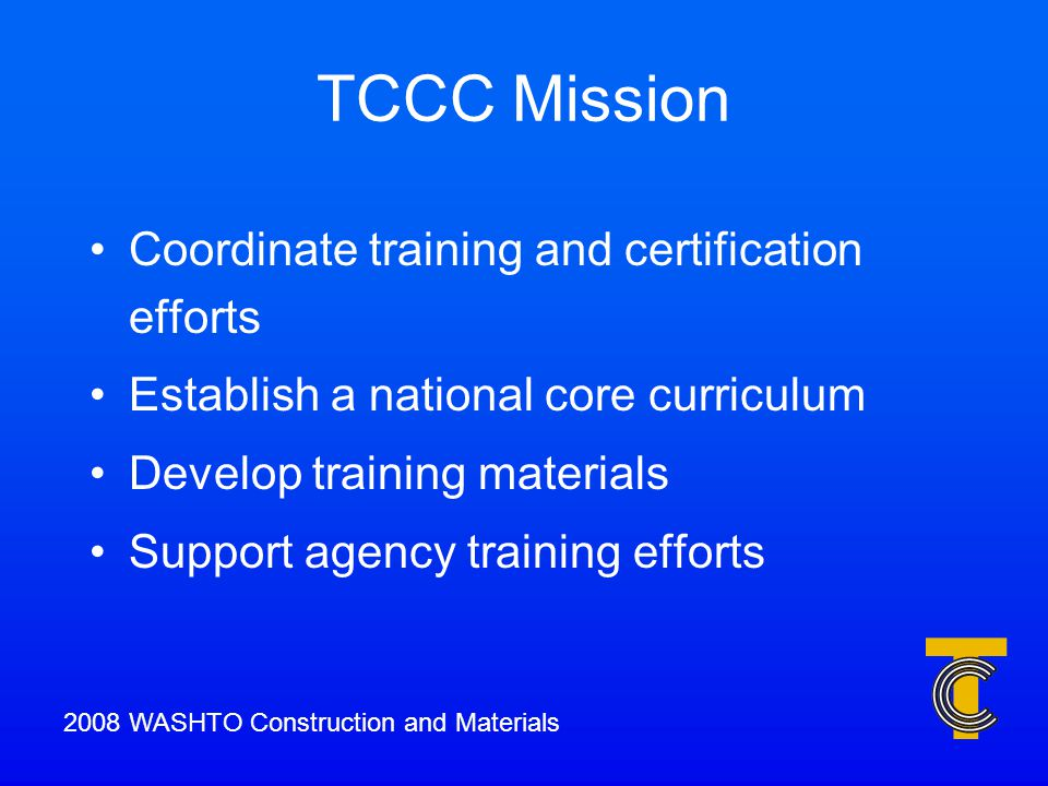 TCCC Mission Coordinate training and certification efforts Establish a national core curriculum Develop training materials Support agency training efforts 2008 WASHTO Construction and Materials