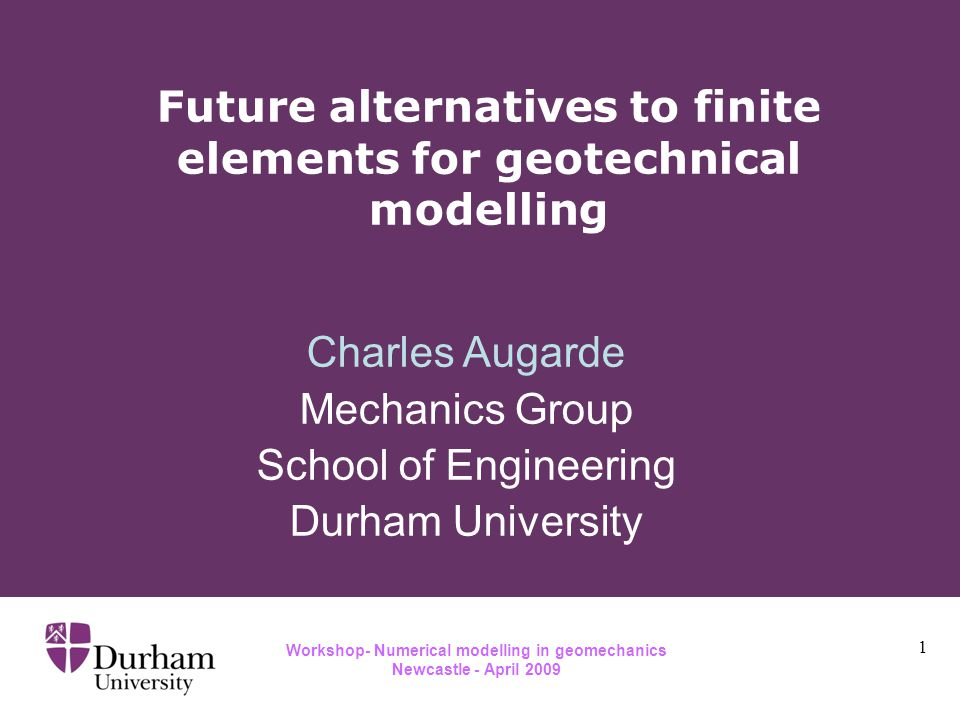 Workshop- Numerical modelling in geomechanics Newcastle - April 2009 Future alternatives to finite elements for geotechnical modelling 1 Charles Augarde Mechanics Group School of Engineering Durham University